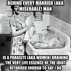 50s Housewife - Behind every married (aka miserable) man is a parasite (aka women) draining the very life essence of the idiot retarded enough to say I do