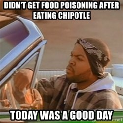 Good Day Ice Cube - didn't get food poisoning after eating chipotle today was a good day