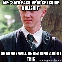 Draco Malfoy - Me: *says passive aggressive bullshit* Shahnae will be hearing about this