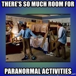 There's so much more room - There's so much room for  paranormal activities
