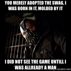 Bane Meme - you merely adopted the swag, i was born in it, molded by it I did not see the game untill i was allready a man