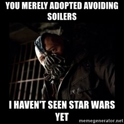 Bane Meme - YOU MERELY ADOPTED AVOIDING SOILERS I HAVEN'T SEEN STAR WARS YET