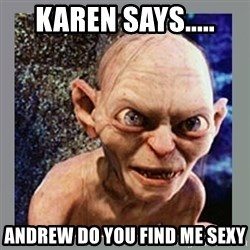 Smeagol - Karen SAYS..... Andrew do you find me SEXY