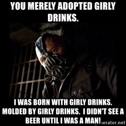 Bane Meme - You merely adopted girly drinks. I was born with girly drinks.  Molded by Girly drinks.  I didn't see a Beer until I was a man!
