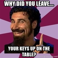 Serj Tankian - Why did you leave.... your keys up on the table?