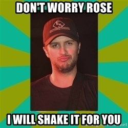 Luke Bryan - Don't worry Rose I will shake it for you