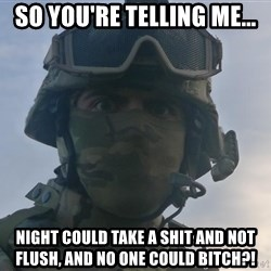 Aghast Soldier Guy - So you're telling me... Night could take a shit and not flush, and no one could bitch?!