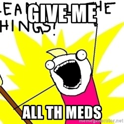 clean all the things - GIVE ME  ALL TH MEDS