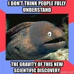 Bad Joke Eels - I don't think people fully understand the gravity of this new scientific discovery