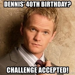 BARNEYxSTINSON - Dennis' 40th Birthday? Challenge Accepted!