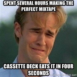 90s Problems - Spent several hours making the perfect mixtape cassette deck eats it in four seconds