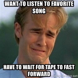 90s Problems - Want to listen to favorite song Have to wait for tape to fast forward