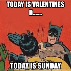 batman slap robin - Today is valentines d....... Today is Sunday