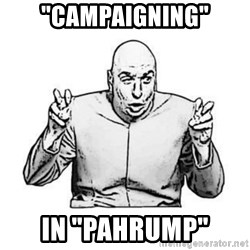 """Sceptical Dr. Evil - """"CAMPAIGNING"""" IN """"PAHRUMP"""""""