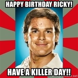 DEXTER MORGAN  - Happy birthday ricky! Have a killer day!!
