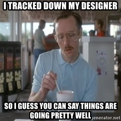 so i guess you could say things are getting pretty serious - i tracked down my designer so i guess you can say things are going pretty well