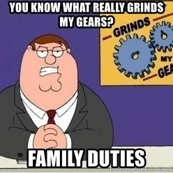 Grinds My Gears Peter Griffin - You know what really grinds my gears? family duties