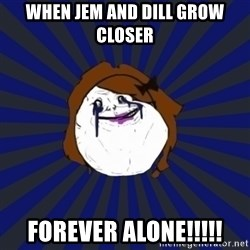 Forever Alone Girl - When Jem and Dill grow closer Forever Alone!!!!!