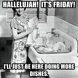 50s Housewife - hallelujah!  it's friday! i'll just be here doing more dishes.