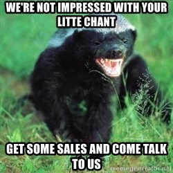 Honey Badger Actual - we're not impressed with your litte chant Get some sales and come talk to us