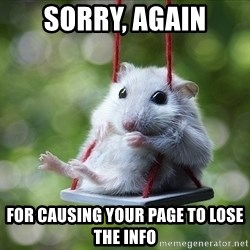 Sorry I'm not Sorry - Sorry, again For causing your page to lose the info