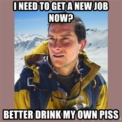 Bear Grylls Piss - I need to get a new job now? Better drink my own piss
