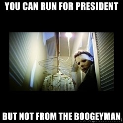 Michael Myers - You can run for president BUT NOT FROM THE BOOGEYMAN