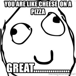 Derp meme - YOU ARE LIKE CHEESE  on a pizza Great.................