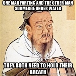 Confucious - one man farting and the other man submerge under water they both need to hold their breath