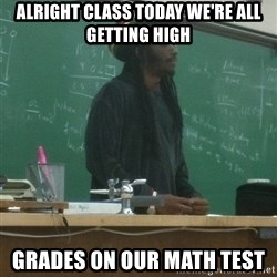 rasta science teacher - alright class today we're all getting high grades on our math test