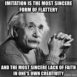Albert Einstein - IMITATION IS THE MOST SINCERE FORM OF FLATTERY AND THE MOST SINCERE LACK OF FAITH IN ONE'S OWN CREATIVITY