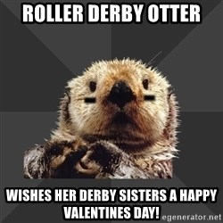 Roller Derby Otter - Roller derby otter wishes her derby sisters a happy valentines day!