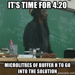 rasta science teacher - It's time for 4.20 Microlitres of buffer h to go into the solution