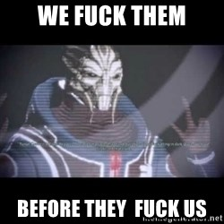 Ah, Yes, Reapers - WE fuck them before they  fuck us