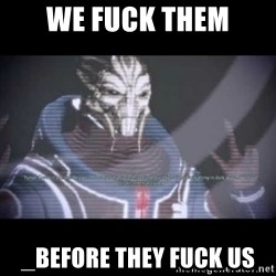 Ah, Yes, Reapers - we fuck them _before they fuck us
