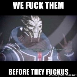 Ah, Yes, Reapers - we fuck them before they fuckus
