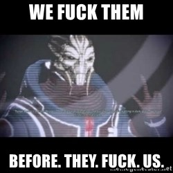Ah, Yes, Reapers - we fuck them before. they. fuck. us.