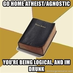 Denial Bible - GO HOME ATHEIST/AGNOSTIC YOU'RE BEING LOGICAL, AND IM DRUNK