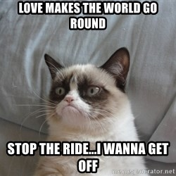Grumpy cat good - LOVE MAKES THE WORLD GO ROUND STOP THE RIDE...I WANNA GET OFF