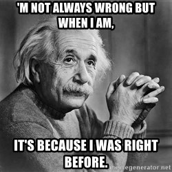 Albert Einstein - 'm not always wrong but when I am, it's because I was right before.