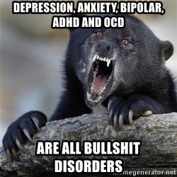 Insane Confession Bear - depression, anxiety, bipolar, adhd and ocd are all bullshit disorders