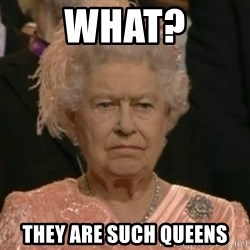 Unimpressed Queen Elizabeth  - WHAT? THEY ARE SUCH QUEENS