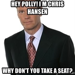 Chris Hansen - HEY pOLLY! I m Chris Hansen Why don't you take a seat?