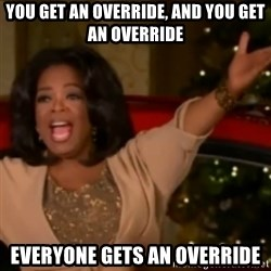The Giving Oprah - you get an override, and you get an override everyone gets an override