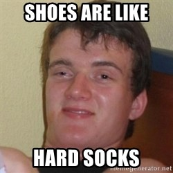 Really Stoned Guy - shoes are like hard socks