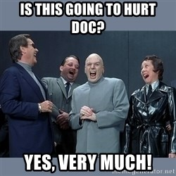 Dr. Evil and His Minions - Is this going to hurt doc? Yes, very much!