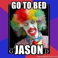 go to bed clown  - Go to bed  Jason