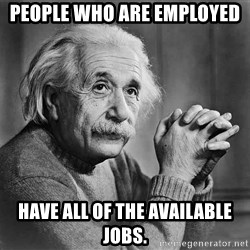 Albert Einstein - People who are employed Have all of the available jobs.
