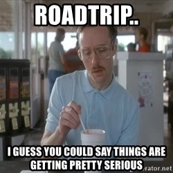 so i guess you could say things are getting pretty serious - Roadtrip.. I guess you could say things are getting pretty serious