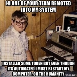 Nerd - hi one of your team remoted into my system Installed some token but even though its automated I must restart my computer. oh the humanity